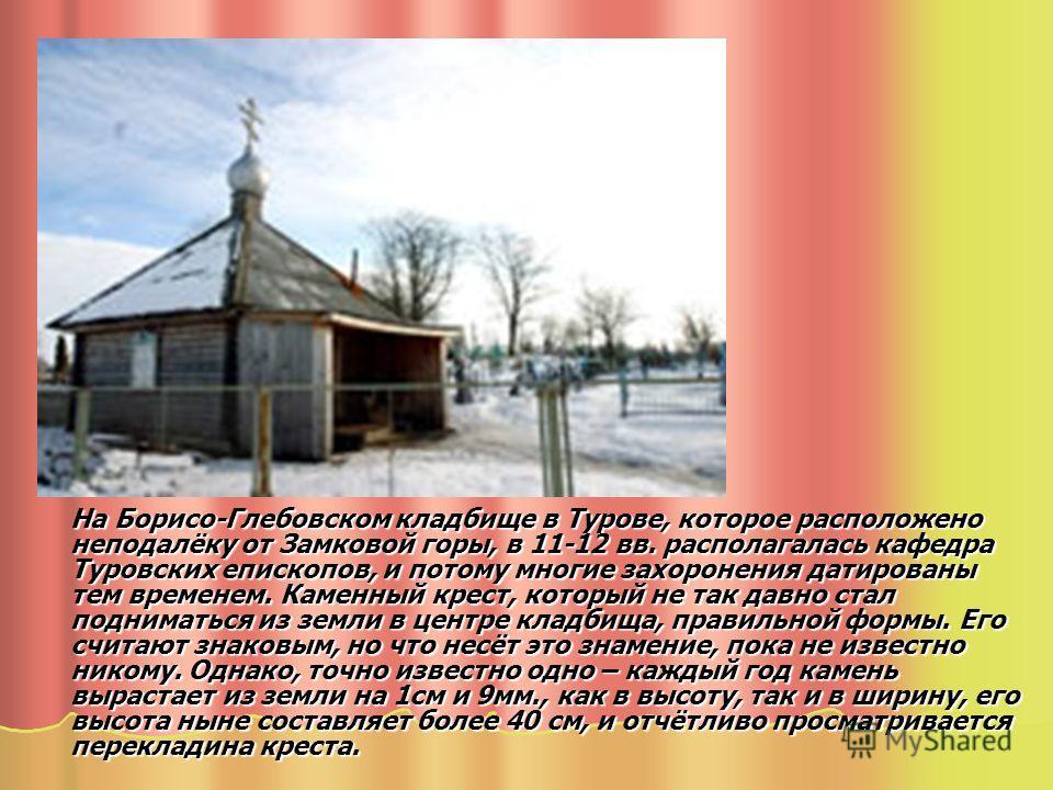 На Борисо-Глебовском кладбище в Турове, которое расположено неподалёку от Замковой горы, в 11-12 вв. располагалась кафедра Туровских епископов, и потому многие захоронения датированы тем временем. Каменный крест, который не так давно стал подниматься
