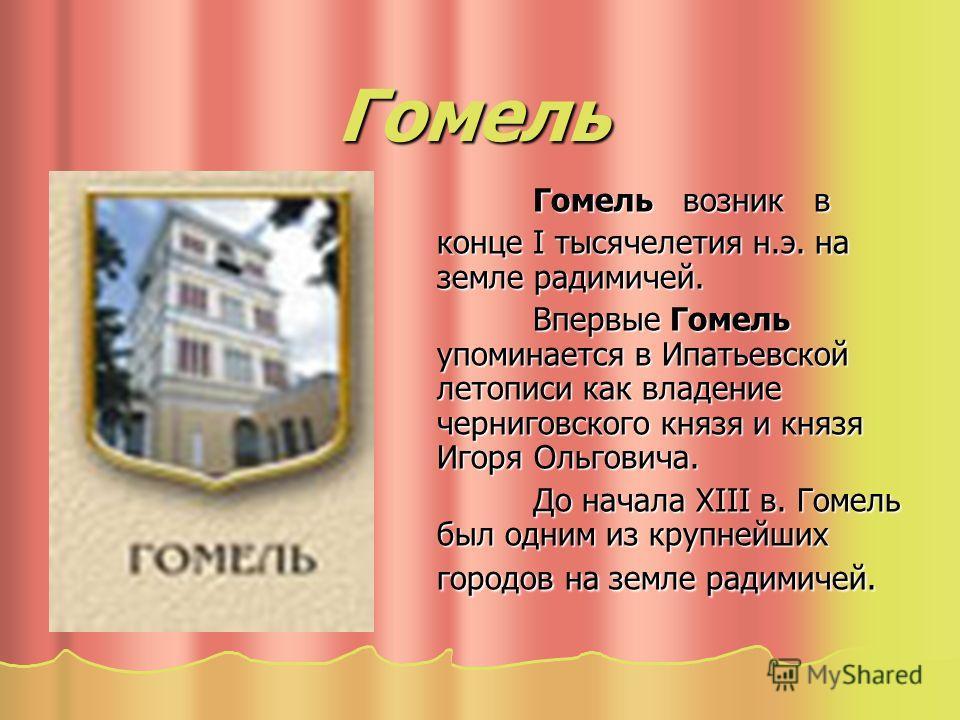 Гомель Гомель возник в Гомель возник в конце I тысячелетия н.э. на земле радимичей. Впервые Гомель упоминается в Ипатьевской летописи как владение черниговского князя и князя Игоря Ольговича. До начала XIII в. Гомель был одним из крупнейших городов н