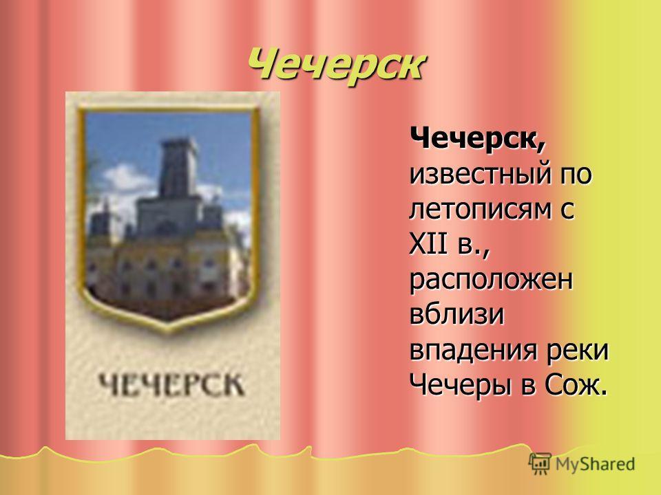 Чечерск Чечерск, известный по летописям с XII в., расположен вблизи впадения реки Чечеры в Сож. Чечерск, известный по летописям с XII в., расположен вблизи впадения реки Чечеры в Сож.