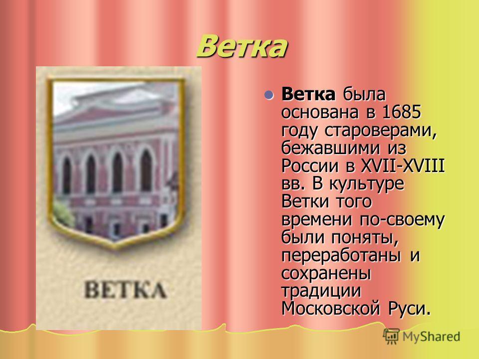 Ветка Ветка была основана в 1685 году староверами, бежавшими из России в XVII-XVIII вв. В культуре Ветки того времени по-своему были поняты, переработаны и сохранены традиции Московской Руси. Ветка была основана в 1685 году староверами, бежавшими из