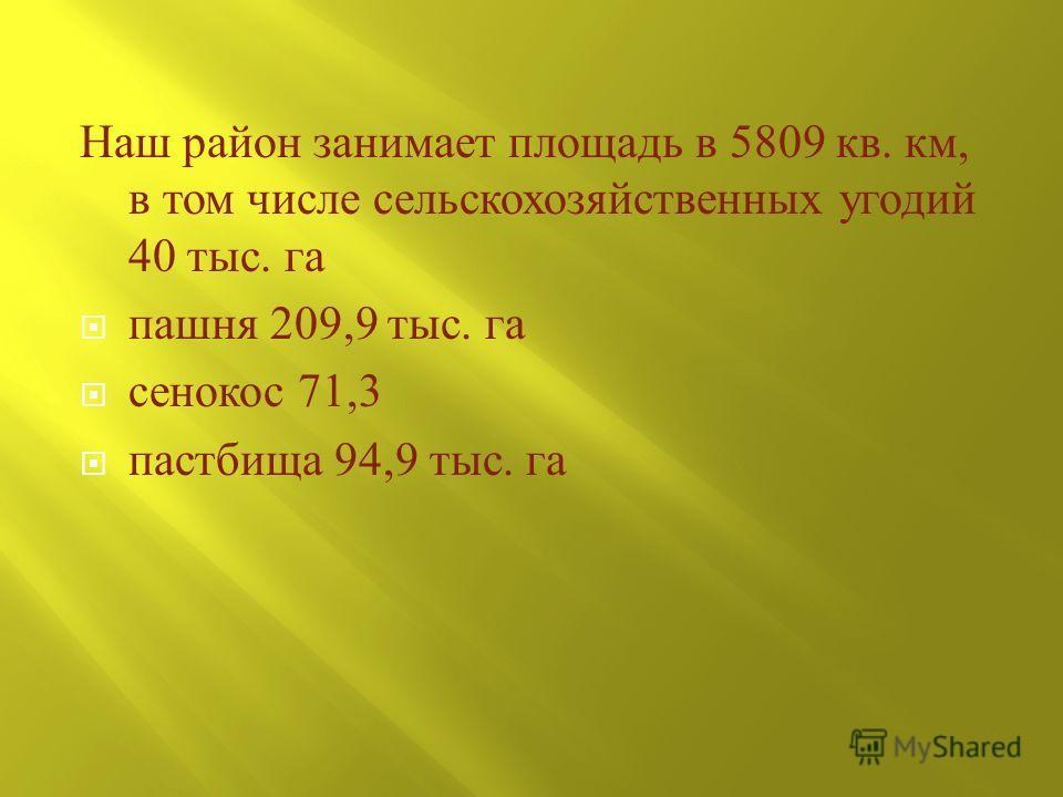 Наш район занимает площадь в 5809 кв. км, в том числе сельскохозяйственных угодий 40 тыс. га пашня 209,9 тыс. га сенокос 71,3 пастбища 94,9 тыс. га