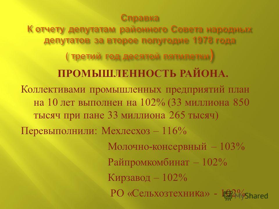 ПРОМЫШЛЕННОСТЬ РАЙОНА. Коллективами промышленных предприятий план на 10 лет выполнен на 102% (33 миллиона 850 тысяч при пане 33 миллиона 265 тысяч ) Перевыполнили : Мехлесхоз – 116% Молочно - консервный – 103% Райпромкомбинат – 102% Кирзавод – 102% Р