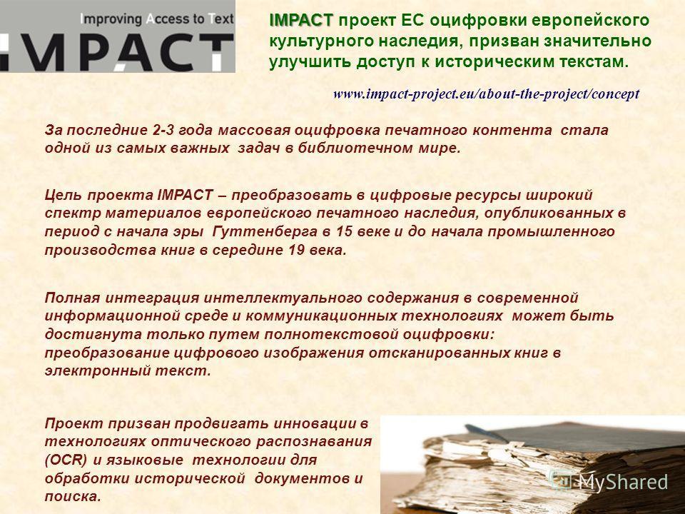 www.impact-project.eu/about-the-project/concept IMPACT IMPACT проект ЕС оцифровки европейского культурного наследия, призван значительно улучшить доступ к историческим текстам. Цель проекта IMPACT – преобразовать в цифровые ресурсы широкий спектр мат