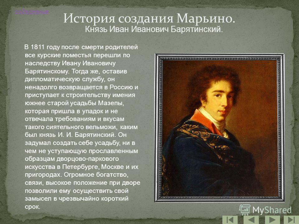 В 1811 году после смерти родителей все курские поместья перешли по наследству Ивану Ивановичу Барятинскому. Тогда же, оставив дипломатическую службу, он ненадолго возвращается в Россию и приступает к строительству имения южнее старой усадьбы Мазепы,