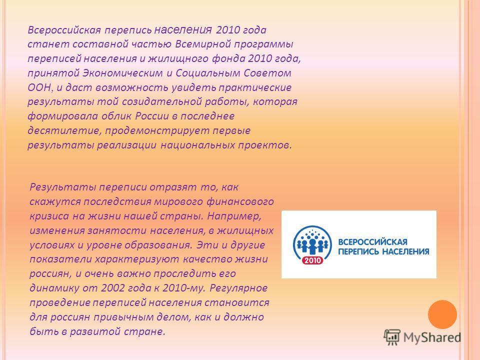 Всероссийская перепись населения 2010 года станет составной частью Всемирной программы переписей населения и жилищного фонда 2010 года, принятой Экономическим и Социальным Советом ООН, и даст возможность увидеть практические результаты той созидатель