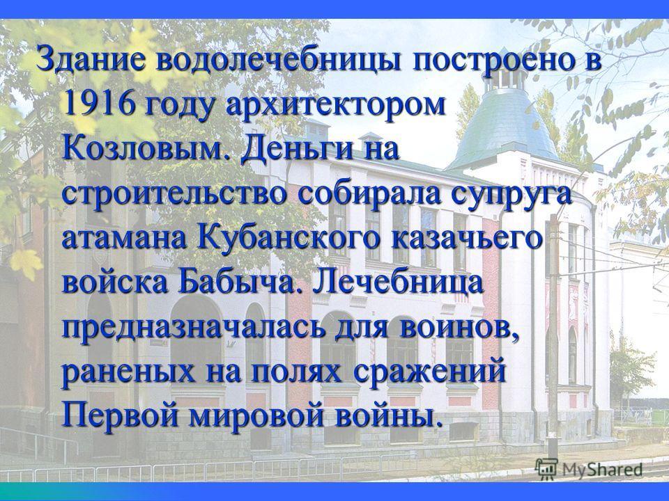 Здание водолечебницы построено в 1916 году архитектором Козловым. Деньги на строительство собирала супруга атамана Кубанского казачьего войска Бабыча. Лечебница предназначалась для воинов, раненых на полях сражений Первой мировой войны.