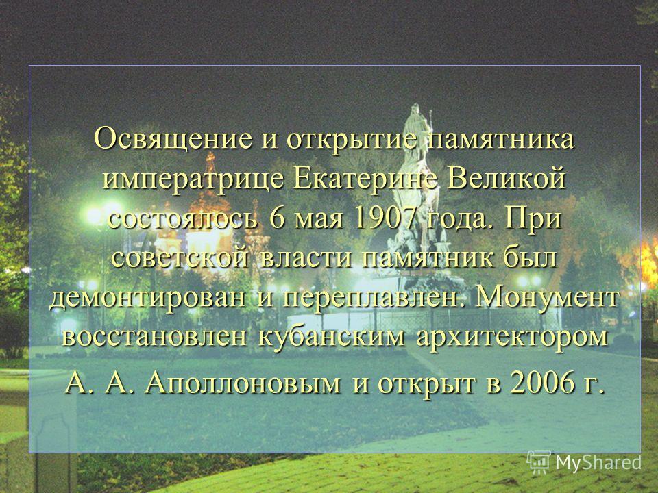 Освящение и открытие памятника императрице Екатерине Великой состоялось 6 мая 1907 года. При советской власти памятник был демонтирован и переплавлен. Монумент восстановлен кубанским архитектором А. А. Аполлоновым и открыт в 2006 г.