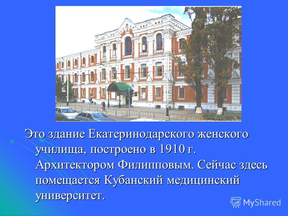 Это здание Екатеринодарского женского училища, построено в 1910 г. Архитектором Филипповым. Сейчас здесь помещается Кубанский медицинский университет.