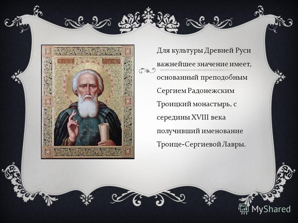 Для культуры Древней Руси важнейшее значение имеет, основанный преподобным Сергием Радонежским Троицкий монастырь, с середины XVIII века получивший именование Троице - Сергиевой Лавры.