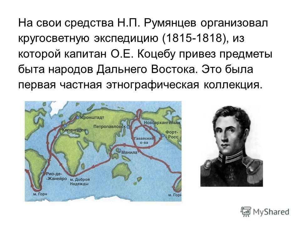 На свои средства Н.П. Румянцев организовал кругосветную экспедицию (1815-1818), из которой капитан О.Е. Коцебу привез предметы быта народов Дальнего Востока. Это была первая частная этнографическая коллекция.