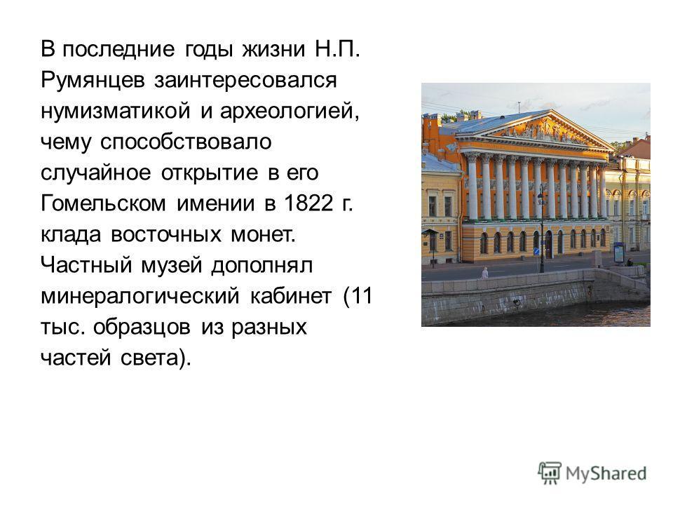В последние годы жизни Н.П. Румянцев заинтересовался нумизматикой и археологией, чему способствовало случайное открытие в его Гомельском имении в 1822 г. клада восточных монет. Частный музей дополнял минералогический кабинет (11 тыс. образцов из разн