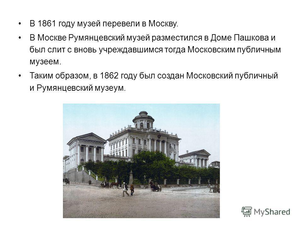 В 1861 году музей перевели в Москву. В Москве Румянцевский музей разместился в Доме Пашкова и был слит с вновь учреждавшимся тогда Московским публичным музеем. Таким образом, в 1862 году был создан Московский публичный и Румянцевский музей.
