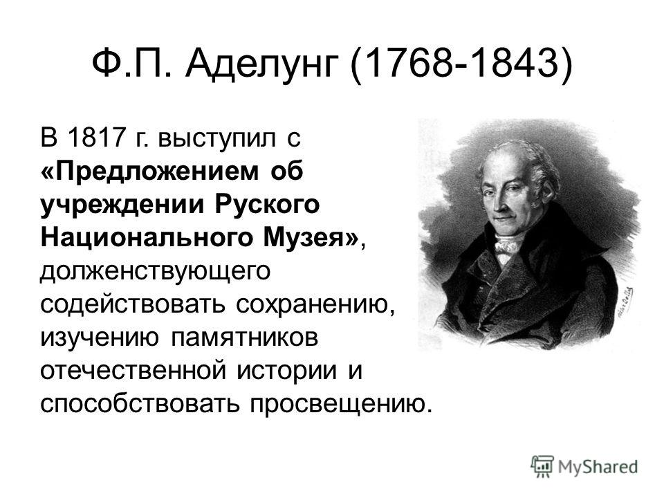 Ф.П. Аделунг (1768-1843) В 1817 г. выступил с «Предложением об учреждении Руского Национального Музея», долженствующего содействовать сохранению, изучению памятников отечественной истории и способствовать просвещению.
