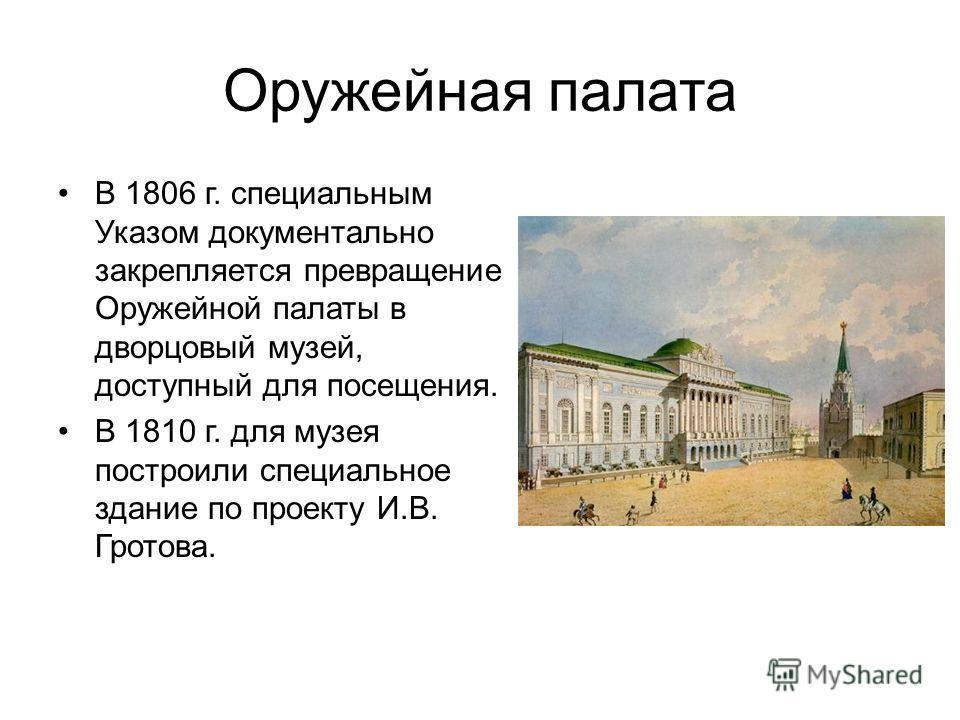 Оружейная палата В 1806 г. специальным Указом документально закрепляется превращение Оружейной палаты в дворцовый музей, доступный для посещения. В 1810 г. для музея построили специальное здание по проекту И.В. Гротова.