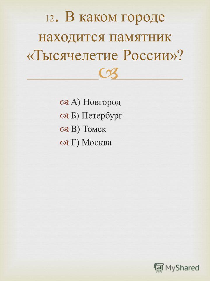 А ) Новгород Б ) Петербург В ) Томск Г ) Москва 12. В каком городе находится памятник « Тысячелетие России »?