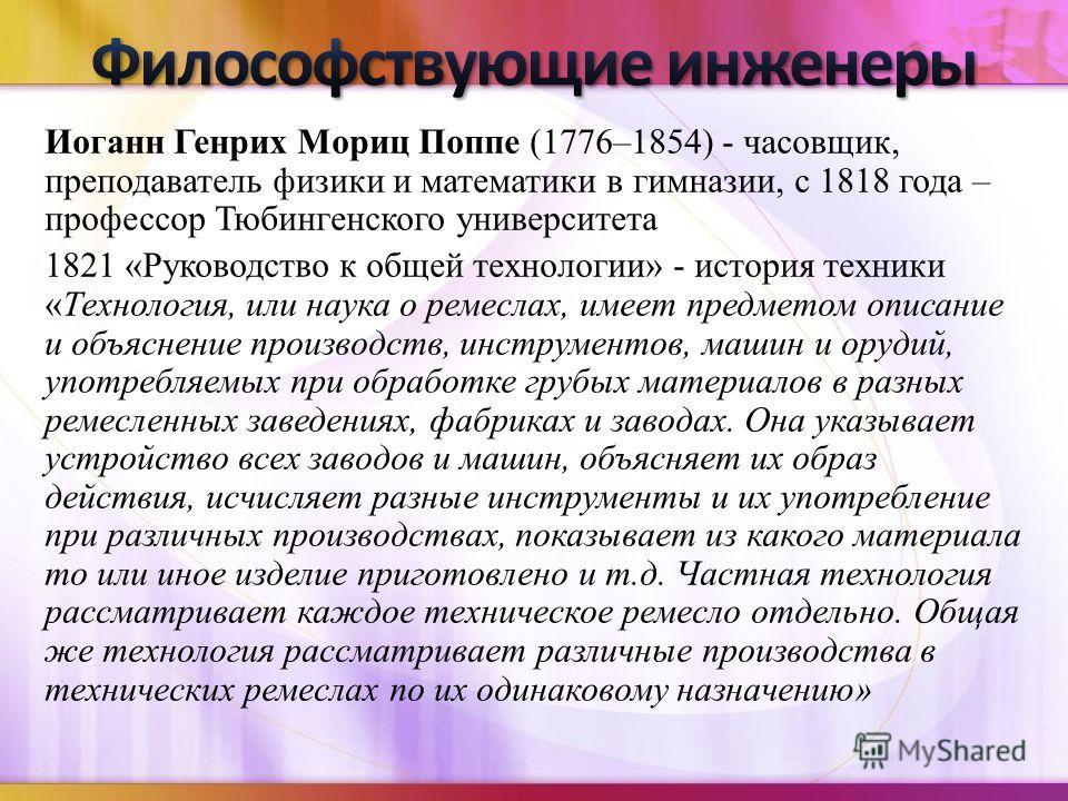Иоганн Генрих Мориц Поппе (1776–1854) - часовщик, преподаватель физики и математики в гимназии, с 1818 года – профессор Тюбингенского университета 1821 «Руководство к общей технологии» - история техники «Технология, или наука о ремеслах, имеет предме