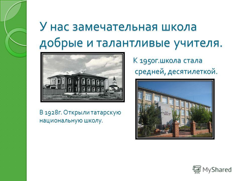 У нас замечательная школа добрые и талантливые учителя. К 1950 г. школа стала средней, десятилеткой. В 1928 г. Открыли татарскую национальную школу.