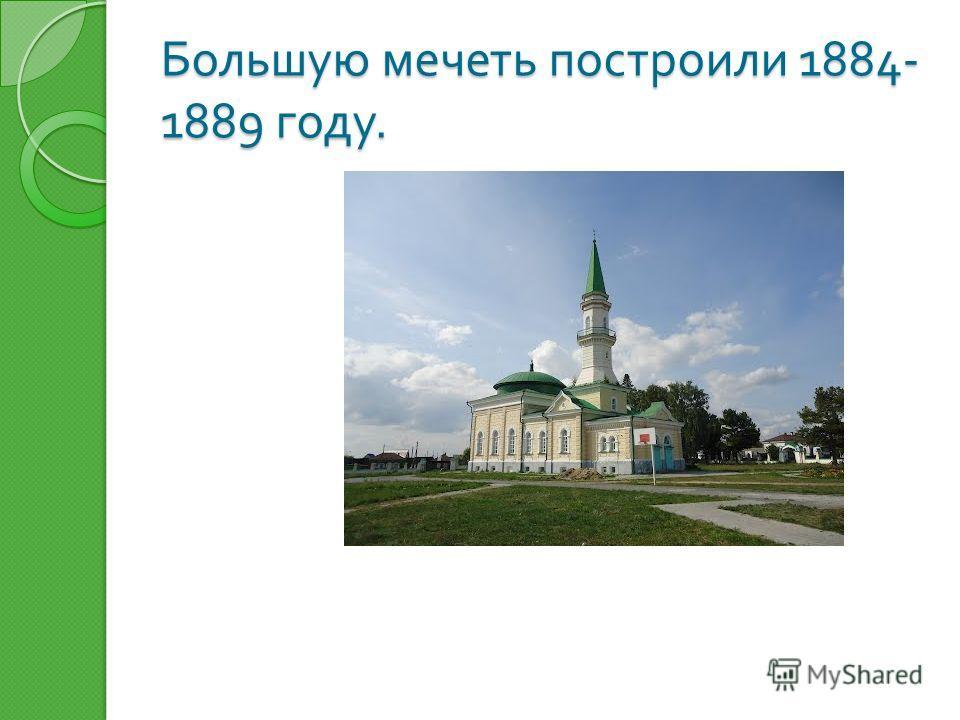 Большую мечеть построили 1884- 1889 году.