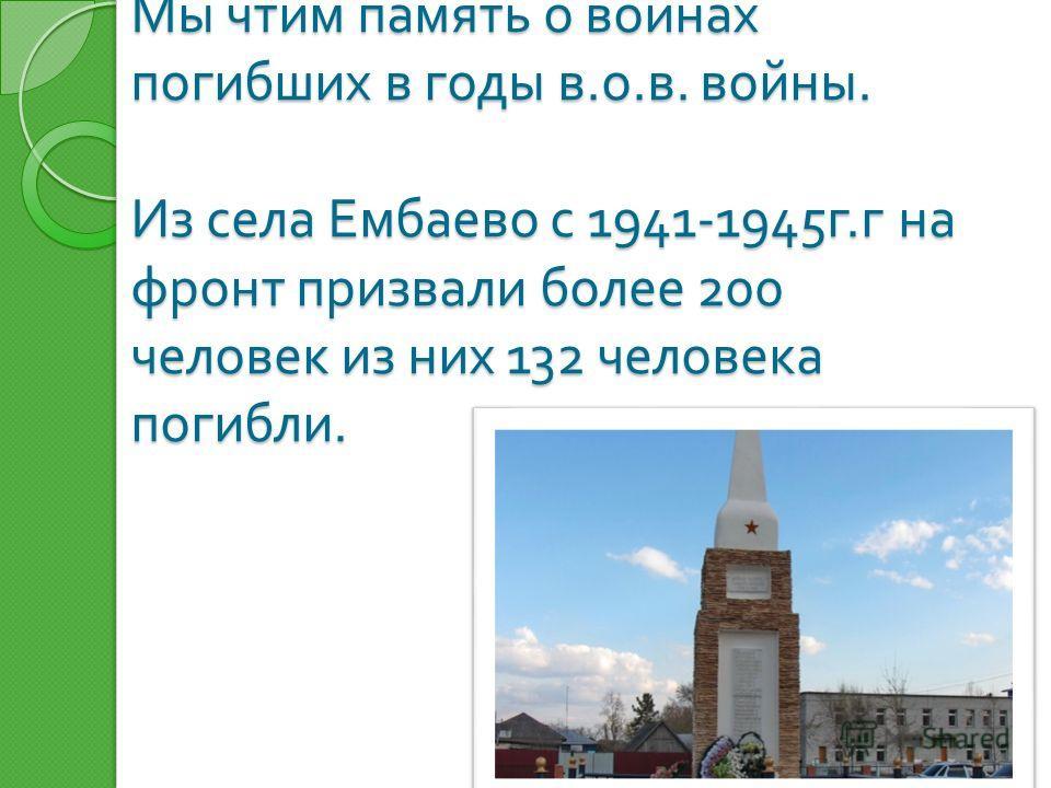 Мы чтим память о воинах погибших в годы в. о. в. войны. Из села Ембаево с 1941-1945 г. г на фронт призвали более 200 человек из них 132 человека погибли.