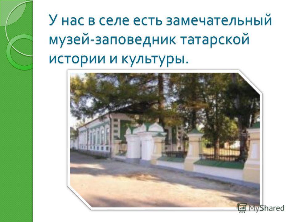 У нас в селе есть замечательный музей - заповедник татарской истории и культуры.