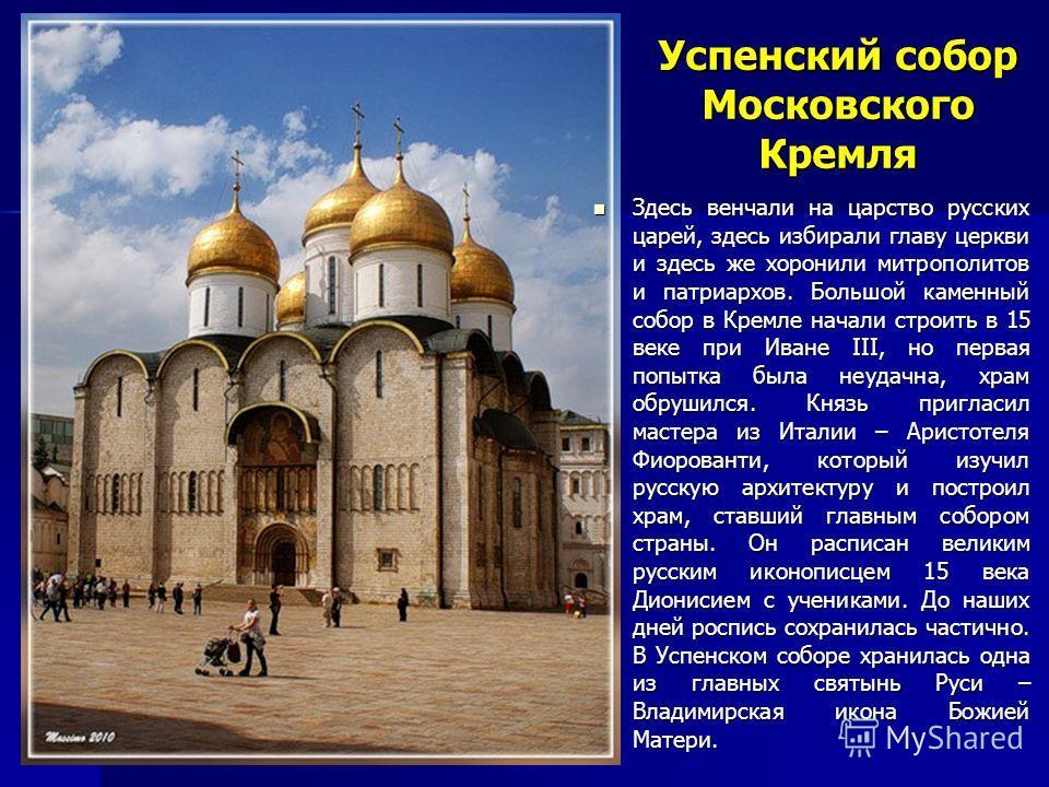 Успенский собор Московского Кремля Здесь венчали на царство русских царей, здесь избирали главу церкви и здесь же хоронили митрополитов и патриархов. Большой каменный собор в Кремле начали строить в 15 веке при Иване III, но первая попытка была неуда