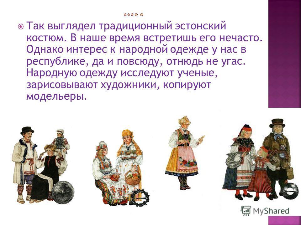 Так выглядел традиционный эстонский костюм. В наше время встретишь его нечасто. Однако интерес к народной одежде у нас в республике, да и повсюду, отнюдь не угас. Народную одежду исследуют ученые, зарисовывают художники, копируют модельеры.