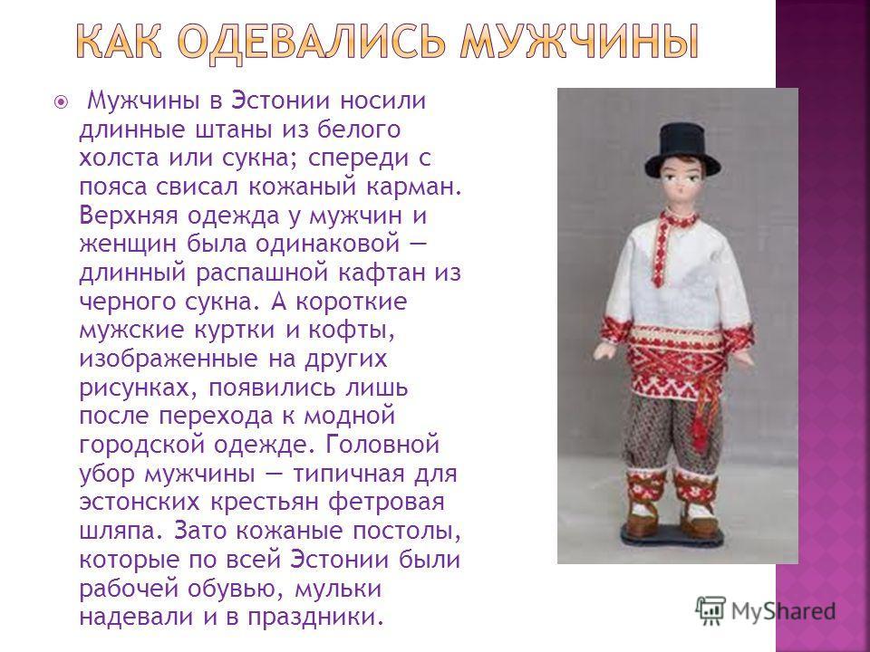 Мужчины в Эстонии носили длинные штаны из белого холста или сукна; спереди с пояса свисал кожаный карман. Верхняя одежда у мужчин и женщин была одинаковой длинный распашной кафтан из черного сукна. А короткие мужские куртки и кофты, изображенные на д