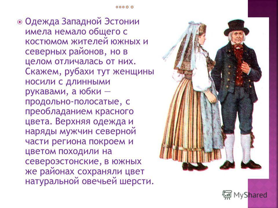 Одежда Западной Эстонии имела немало общего с костюмом жителей южных и северных районов, но в целом отличалась от них. Скажем, рубахи тут женщины носили с длинными рукавами, а юбки продольно-полосатые, с преобладанием красного цвета. Верхняя одежда и