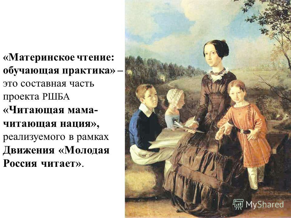1 «Материнское чтение: обучающая практика» – это составная часть проекта РШБА «Читающая мама- читающая нация», реализуемого в рамках Движения «Молодая Россия читает».