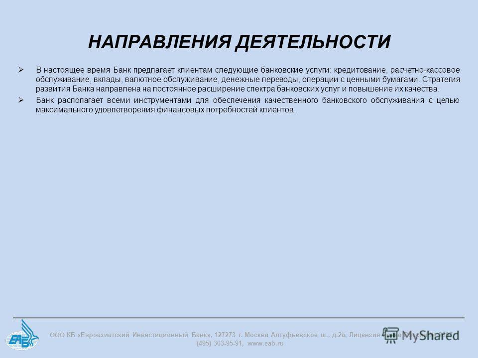 ООО КБ «Евроазиатский Инвестиционный Банк», 127273 г. Москва Алтуфьевское ш., д.2 а, Лицензия Банка России 2897, (495) 363-95-91, www.eab.ru В настоящее время Банк предлагает клиентам следующие банковские услуги: кредитование, расчетно-кассовое обслу