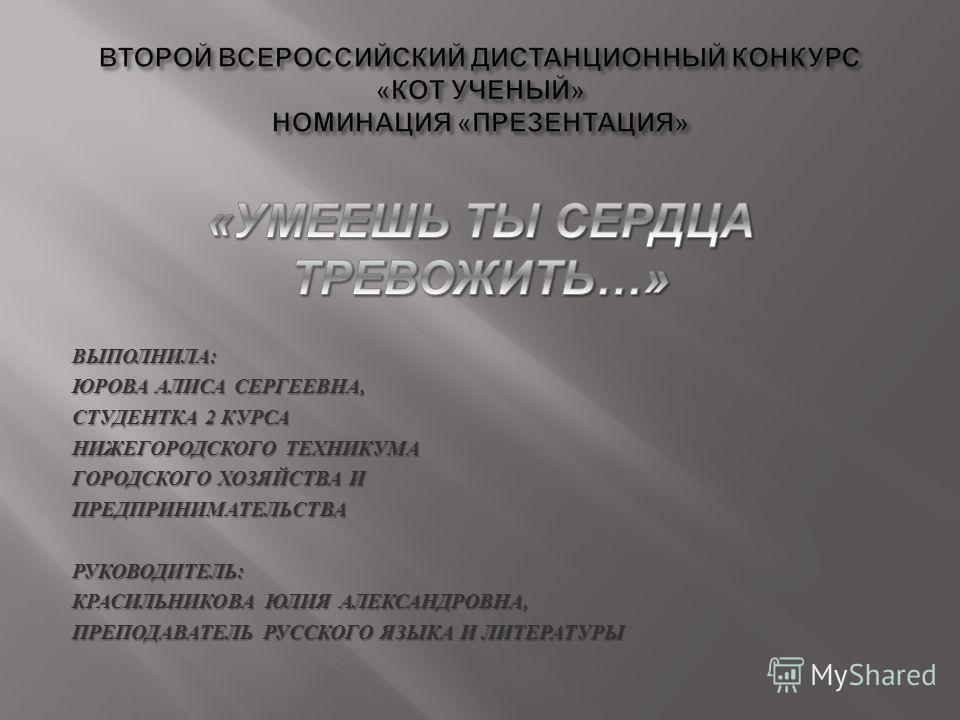ВЫПОЛНИЛА : ЮРОВА АЛИСА СЕРГЕЕВНА, СТУДЕНТКА 2 КУРСА НИЖЕГОРОДСКОГО ТЕХНИКУМА ГОРОДСКОГО ХОЗЯЙСТВА И ПРЕДПРИНИМАТЕЛЬСТВА РУКОВОДИТЕЛЬ : КРАСИЛЬНИКОВА ЮЛИЯ АЛЕКСАНДРОВНА, ПРЕПОДАВАТЕЛЬ РУССКОГО ЯЗЫКА И ЛИТЕРАТУРЫ