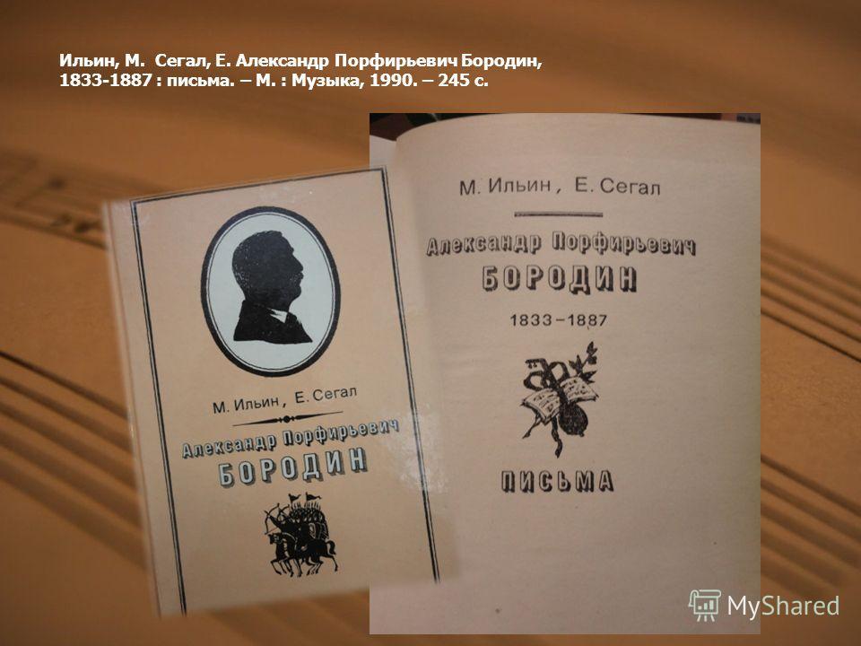 Ильин, М. Сегал, Е. Александр Порфирьевич Бородин, 1833-1887 : письма. – М. : Музыка, 1990. – 245 с.
