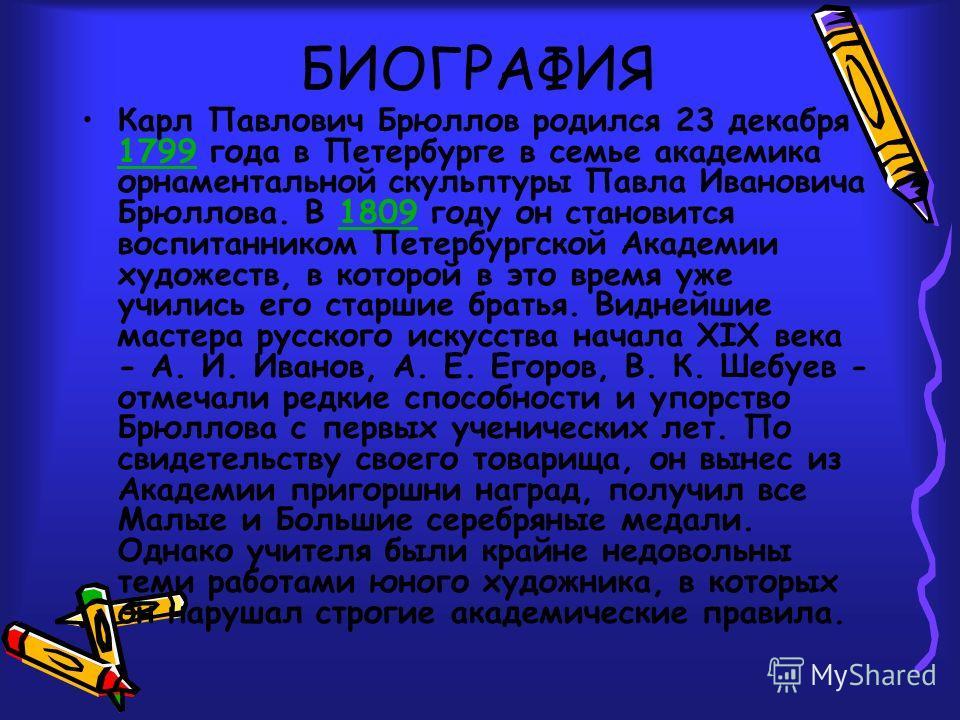 БИОГРАФИЯ Карл Павлович Брюллов родился 23 декабря 1799 года в Петербурге в семье академика орнаментальной скульптуры Павла Ивановича Брюллова. В 1809 году он становится воспитанником Петербургской Академии художеств, в которой в это время уже училис