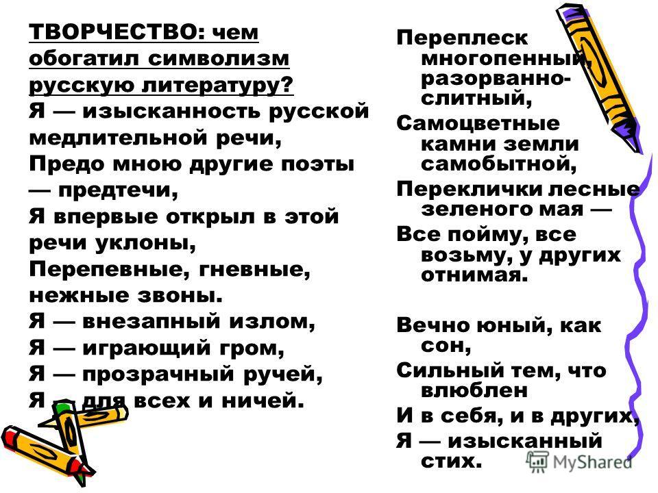 ТВОРЧЕСТВО: чем обогатил символизм русскую литературу? Я изысканность русской медлительной речи, Предо мною другие поэты предтечи, Я впервые открыл в этой речи уклоны, Перепевные, гневные, нежные звоны. Я внезапный излом, Я играющий гром, Я прозрачны