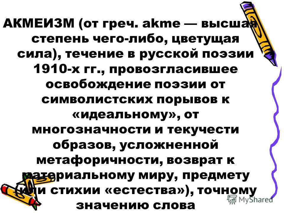 АКМЕИЗМ (от греч. akme высшая степень чего-либо, цветущая сила), течение в русской поэзии 1910-х гг., провозгласившее освобождение поэзии от символистских порывов к «идеальному», от многозначности и текучести образов, усложненной метафоричности, возв