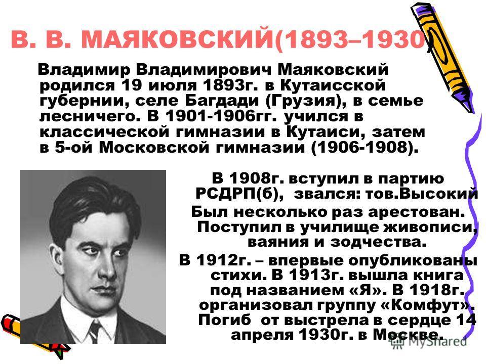 В. В. МАЯКОВСКИЙ(1893–1930) Владимир Владимирович Маяковский родился 19 июля 1893 г. в Кутаисской губернии, селе Багдади (Грузия), в семье лесничего. В 1901-1906 гг. учился в классической гимназии в Кутаиси, затем в 5-ой Московской гимназии (1906-190