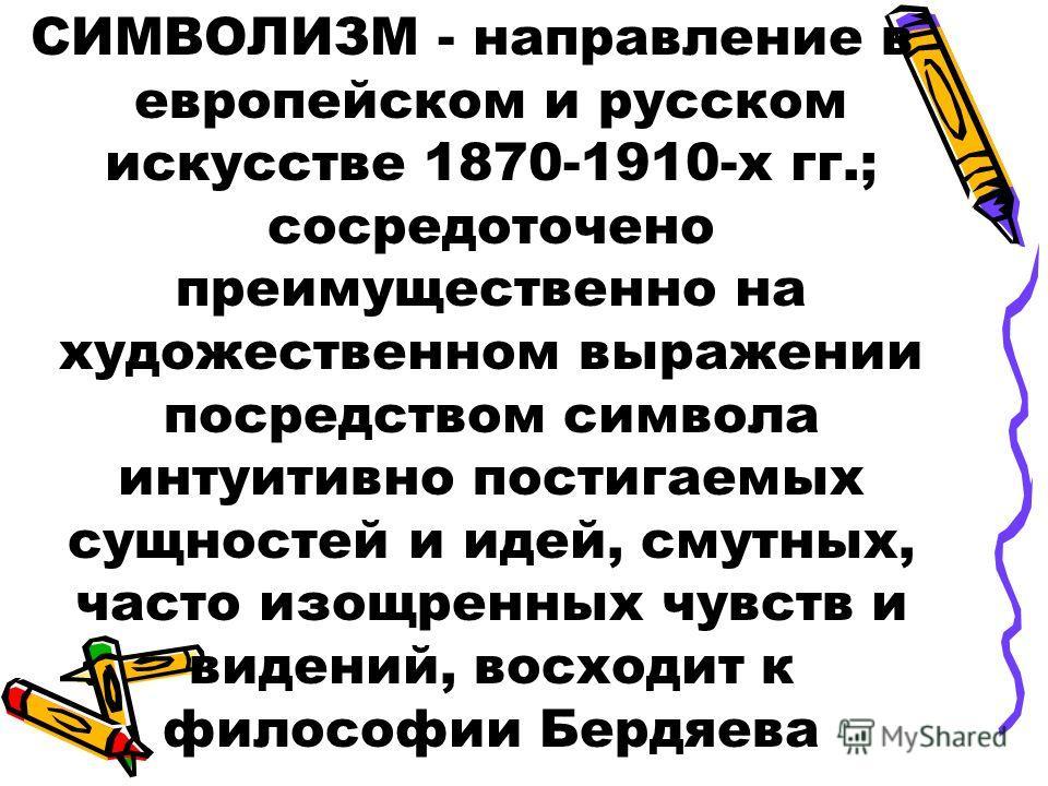 СИМВОЛИЗМ - направление в европейском и русском искусстве 1870-1910-х гг.; сосредоточено преимущественно на художественном выражении посредством символа интуитивно постигаемых сущностей и идей, смутных, часто изощренных чувств и видений, восходит к ф