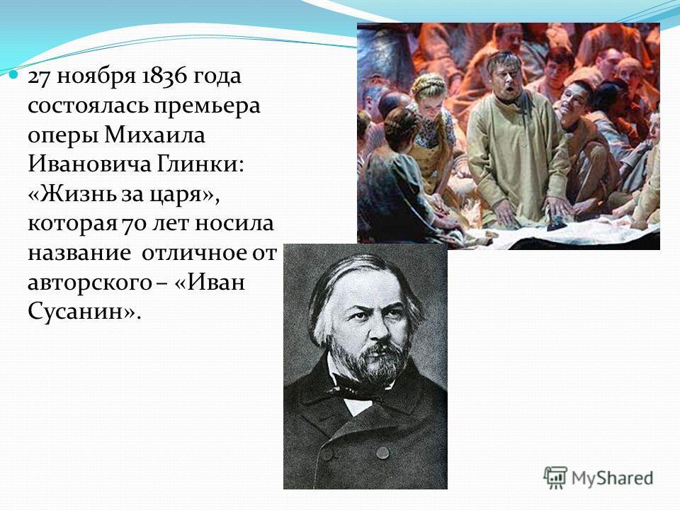 27 ноября 1836 года состоялась премьера оперы Михаила Ивановича Глинки: «Жизнь за царя», которая 70 лет носила название отличное от авторского – «Иван Сусанин».