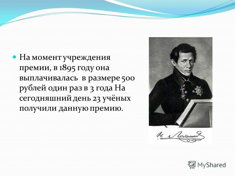 На момент учреждения премии, в 1895 году она выплачивалась в размере 500 рублей один раз в 3 года На сегодняшний день 23 учёных получили данную премию.