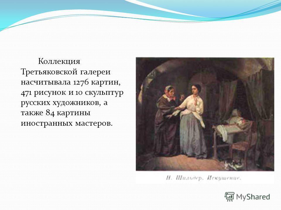 Коллекция Третьяковской галереи насчитывала 1276 картин, 471 рисунок и 10 скульптур русских художников, а также 84 картины иностранных мастеров.