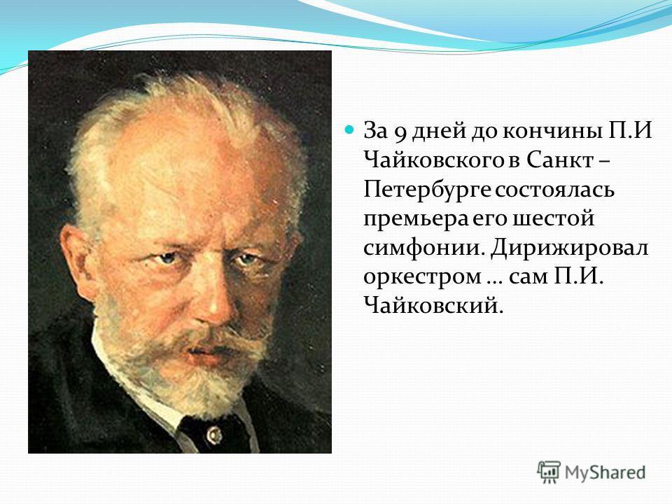 За 9 дней до кончины П.И Чайковского в Санкт – Петербурге состоялась премьера его шестой симфонии. Дирижировал оркестром … сам П.И. Чайковский.