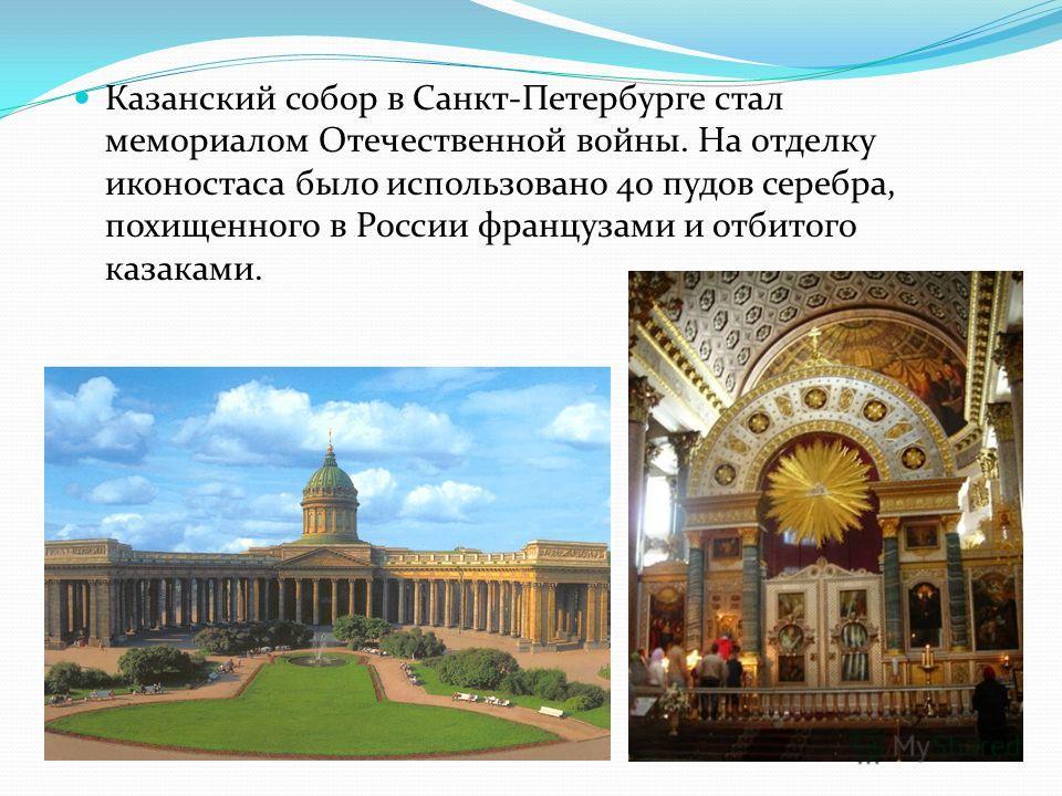 Казанский собор в Санкт-Петербурге стал мемориалом Отечественной войны. На отделку иконостаса было использовано 40 пудов серебра, похищенного в России французами и отбитого казаками.