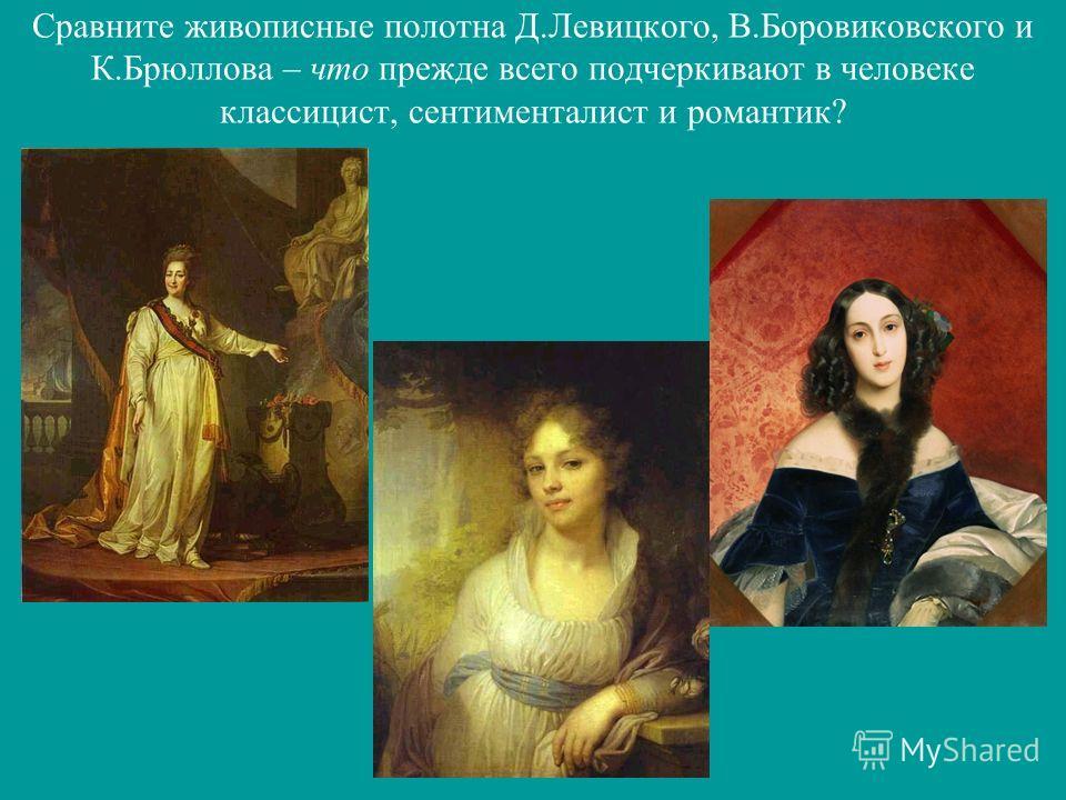 Сравните живописные полотна Д.Левицкого, В.Боровиковского и К.Брюллова – что прежде всего подчеркивают в человеке классицист, сентименталист и романтик?