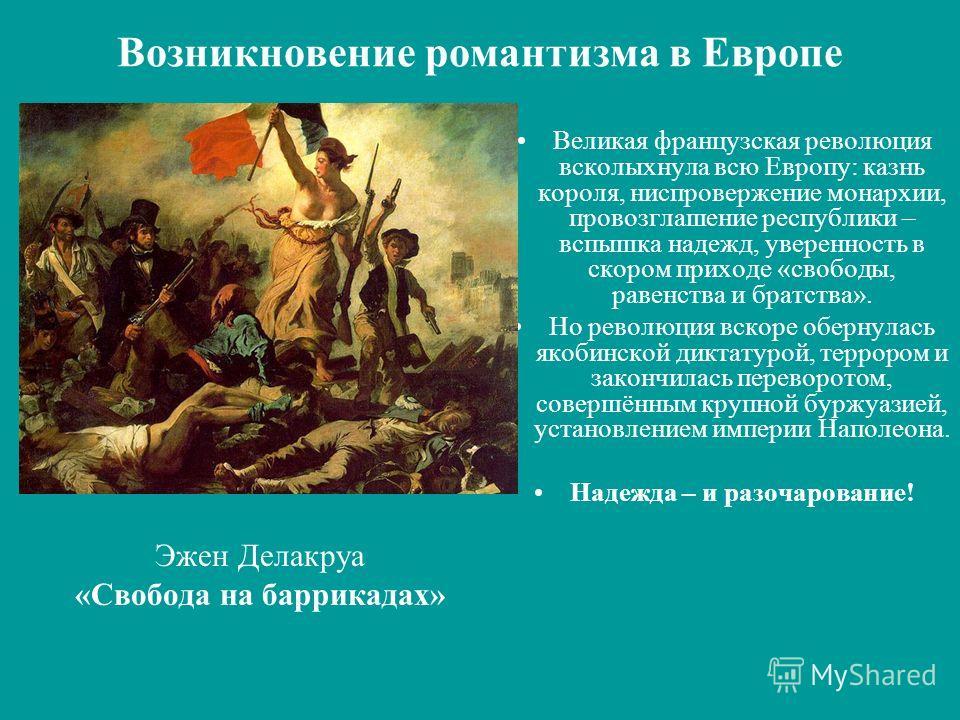 Возникновение романтизма в Европе Эжен Делакруа «Свобода на баррикадах» Великая французская революция всколыхнула всю Европу: казнь короля, ниспровержение монархии, провозглашение республики – вспышка надежд, уверенность в скором приходе «свободы, ра