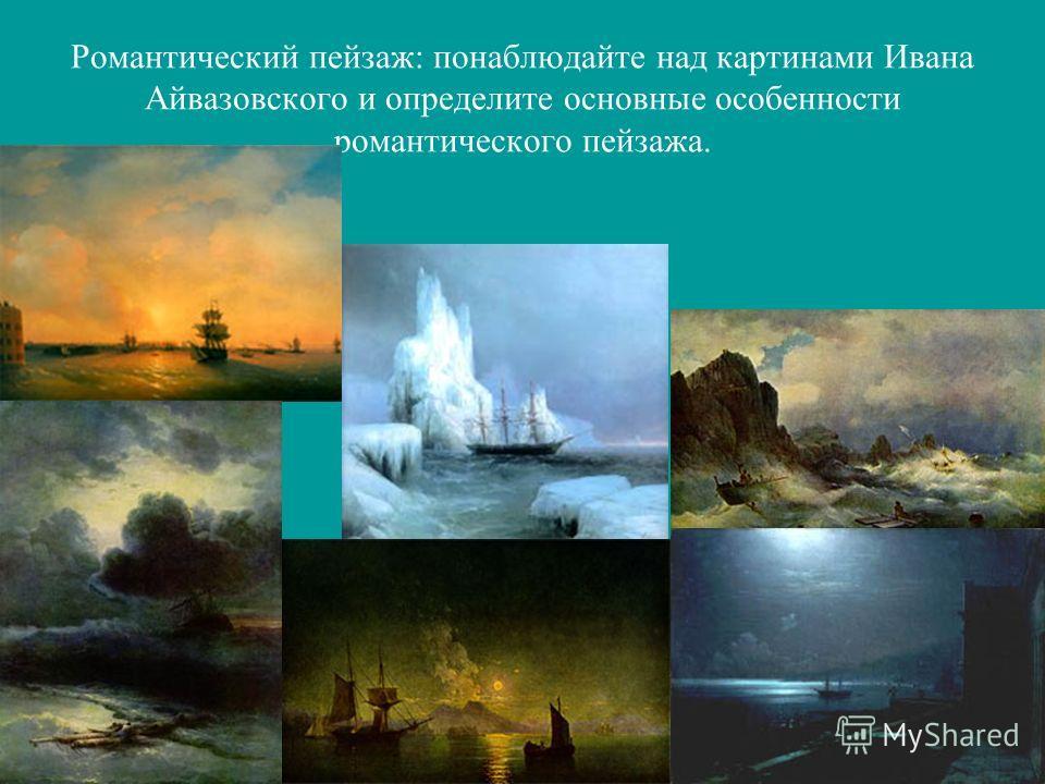 Романтический пейзаж: понаблюдайте над картинами Ивана Айвазовского и определите основные особенности романтического пейзажа.