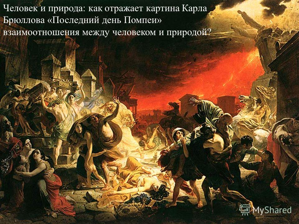 Человек и природа: как отражает картина Карла Брюллова «Последний день Помпеи» взаимоотношения между человеком и природой?
