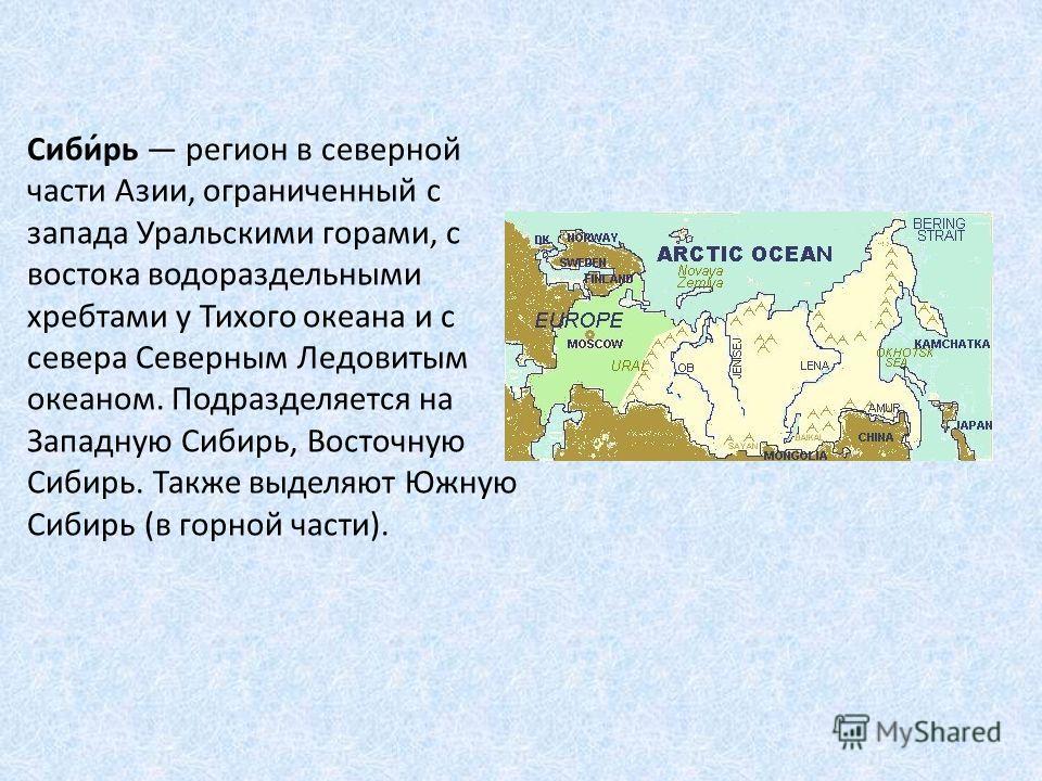 Сиби́рь регион в северной части Азии, ограниченный с запада Уральскими горами, с востока водораздельными хребтами у Тихого океана и с севера Северным Ледовитым океаном. Подразделяется на Западную Сибирь, Восточную Сибирь. Также выделяют Южную Сибирь