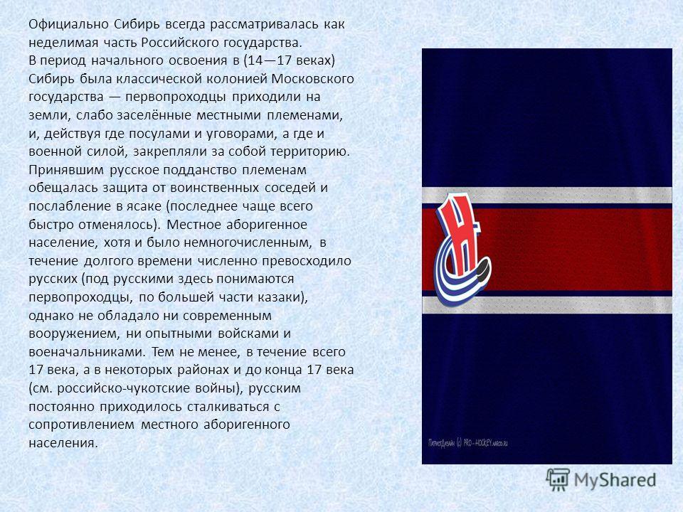 Официально Сибирь всегда рассматривалась как неделимая часть Российского государства. В период начального освоения в (1417 веках) Сибирь была классической колонией Московского государства первопроходцы приходили на земли, слабо заселённые местными пл
