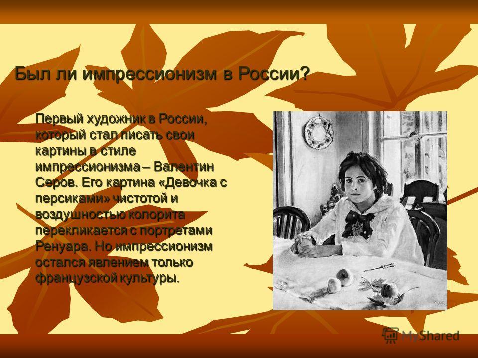 Первый художник в России, который стал писать свои картины в стиле импрессионизма – Валентин Серов. Его картина «Девочка с персиками» чистотой и воздушностью колорита перекликается с портретами Ренуара. Но импрессионизм остался явлением только францу
