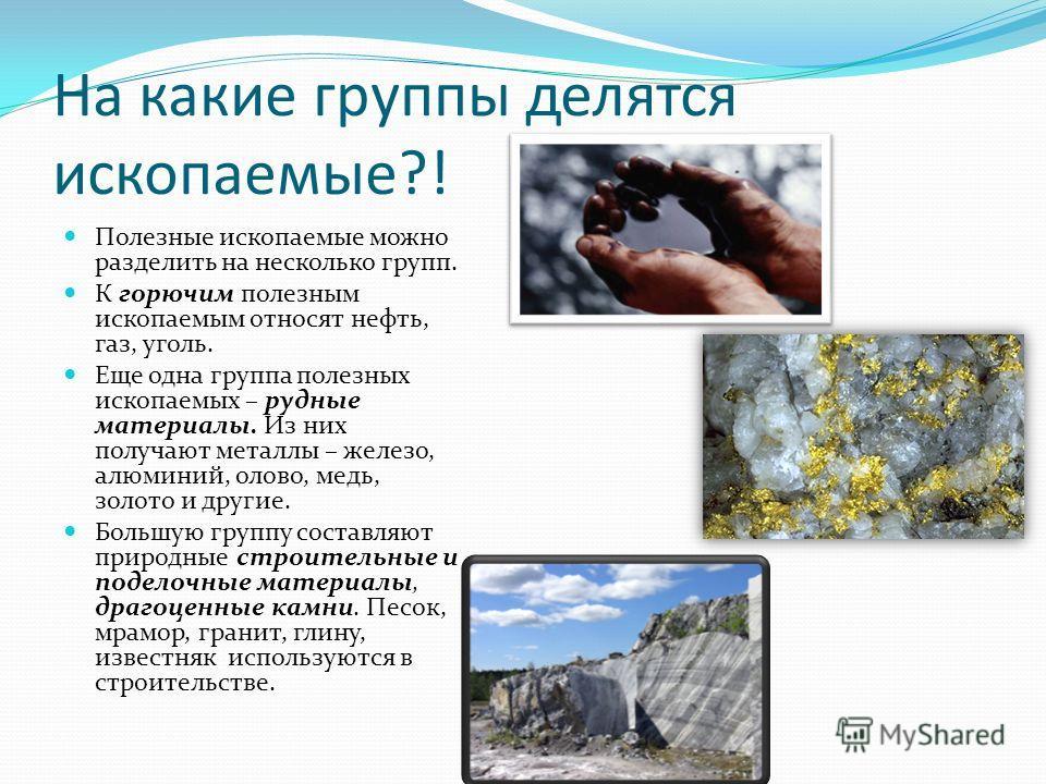 На какие группы делятся ископаемые?! Полезные ископаемые можно разделить на несколько групп. К горючим полезным ископаемым относят нефть, газ, уголь. Еще одна группа полезных ископаемых – рудные материалы. Из них получают металлы – железо, алюминий,